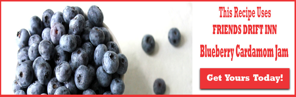Call to Action-This recipe use Friends Drift Inn Blueberry Cardamom Jam - Order Today