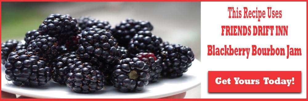 Call to Action-This recipe uses Friends Drift Inn Blackberry Bourbon Jam Order Today!